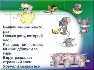 Вышли мышки как-то раз Посмотреть, который час. Раз, два, три, четыре, Мышки