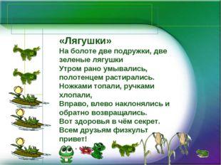 «Лягушки» На болоте две подружки, две зеленые лягушки Утром рано умывались, п