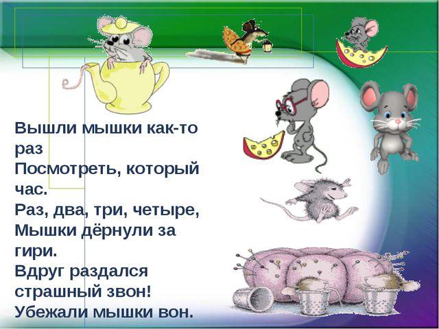 Вышли мышки как-то раз Посмотреть, который час. Раз, два, три, четыре, Мышки...