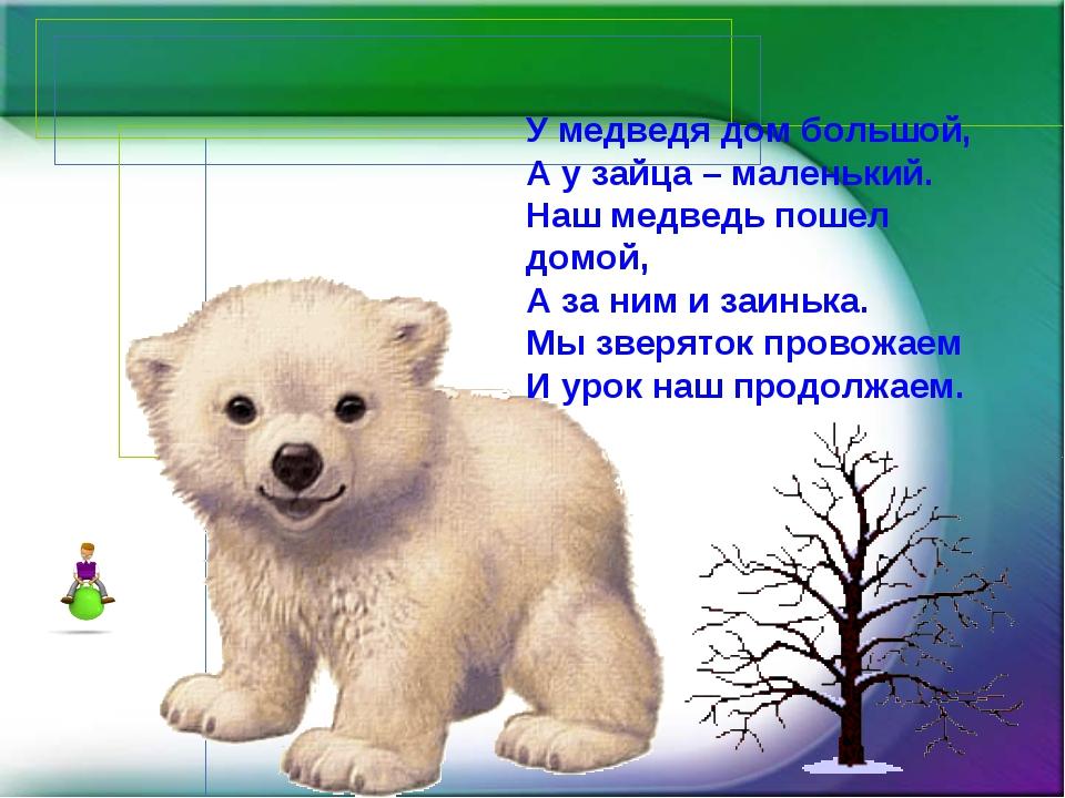 У медведя дом большой, А у зайца – маленький. Наш медведь пошел домой, А за н...