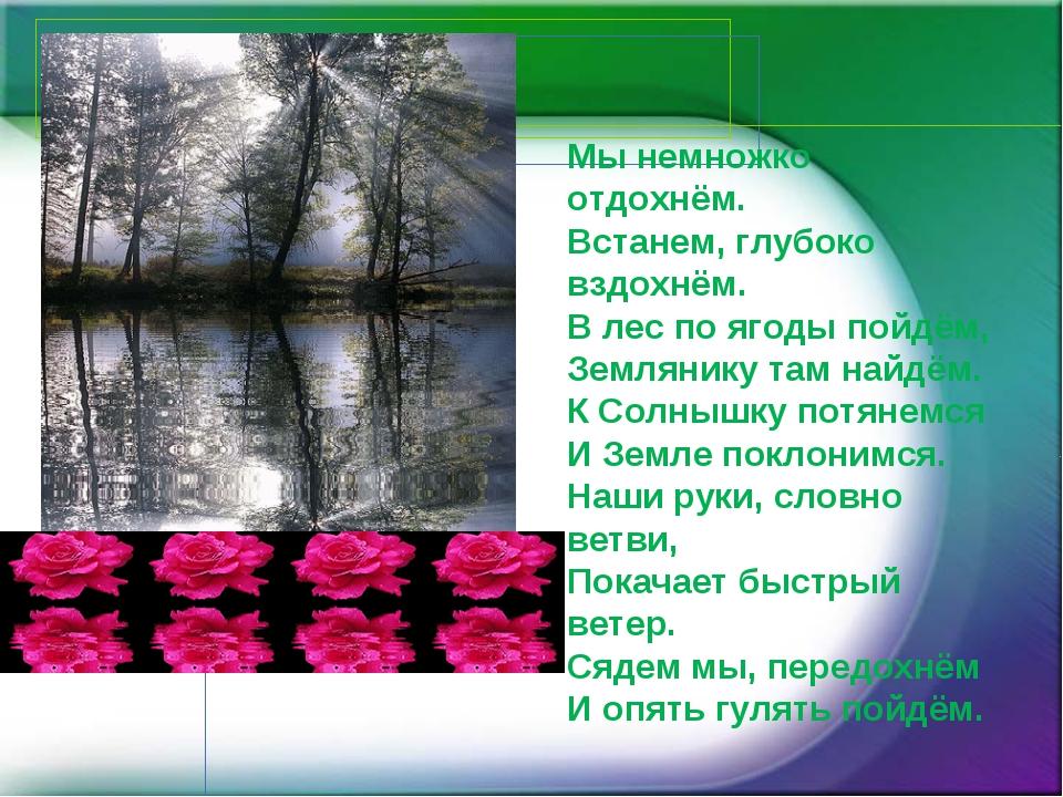 Мы немножко отдохнём. Встанем, глубоко вздохнём. В лес по ягоды пойдём, Земля...