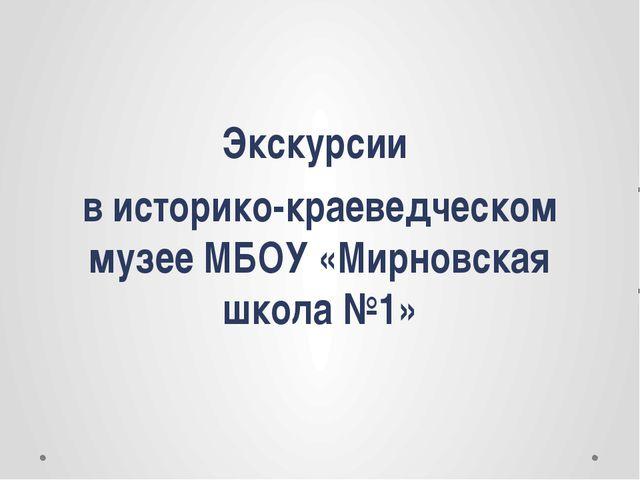 Экскурсии в историко-краеведческом музее МБОУ «Мирновская школа №1»