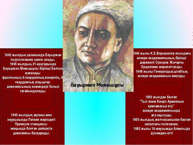 1942 жылдың қазанында Бауыржан подполковник шенін алады. 1945 жылдың 21-қаңт...