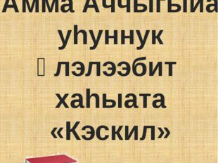Амма Аччыгыйа уhуннук үлэлээбит хаhыата «Кэскил»
