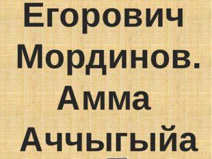 Николай Егорович Мординов. Амма Аччыгыйа