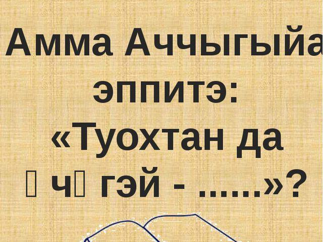 Амма Аччыгыйа эппитэ: «Туохтан да үчүгэй - ......»?