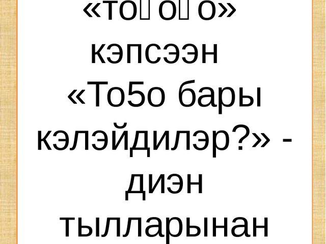Тоҕус төгүл тоҕо?