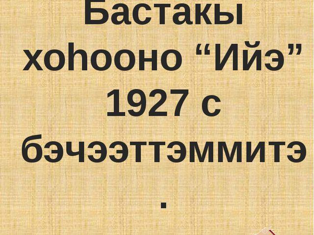 """Бастакы хоhооно """"Ийэ"""" 1927 с бэчээттэммитэ."""