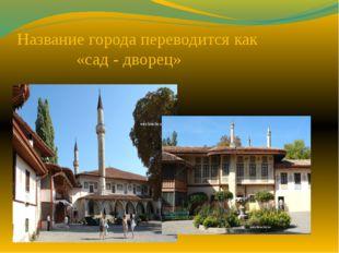 Название города переводится как «сад - дворец»