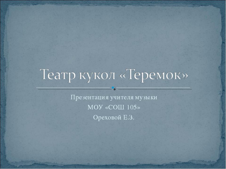 Презентация учителя музыки МОУ «СОШ 105» Ореховой Е.З.