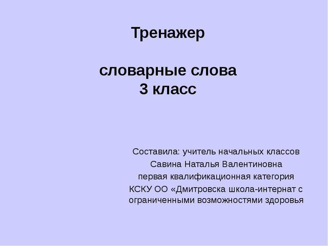 Тренажер словарные слова 3 класс Составила: учитель начальных классов Савина...