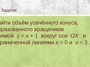 Задачи: Найти объём усечённого конуса, образованного вращением прямойy=x