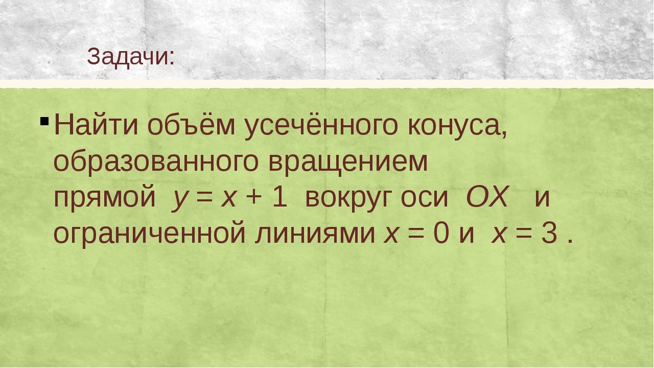 Задачи: Найти объём усечённого конуса, образованного вращением прямойy=x...