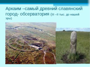 Аркаим –самый древний славянский город- обсерватория (III –II тыс. до нашей э