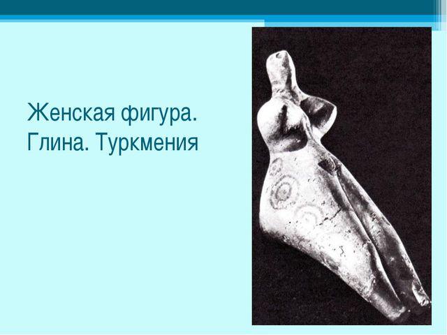 Женская фигура. Глина. Туркмения