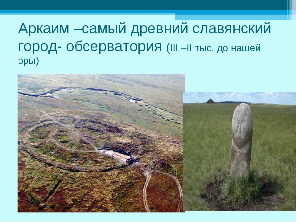 Аркаим –самый древний славянский город- обсерватория (III –II тыс. до нашей э...