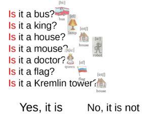 Is it a bus? Is it a king? Is it a house? Is it a mouse? Is it a doctor? Is i