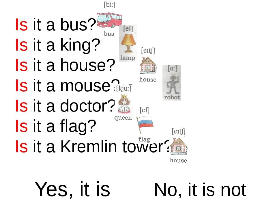 Is it a bus? Is it a king? Is it a house? Is it a mouse? Is it a doctor? Is i...
