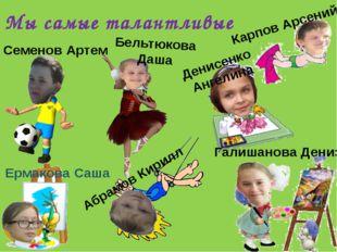 Мы самые талантливые Карпов Арсений Ермакова Саша Абрамов Кирилл Семенов Арт