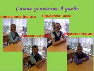 Самые успешные в учебе Абрамов Кирилл Семенов Артем Ермакова Саша Галишанова