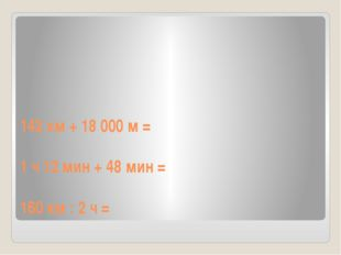 142 км + 18 000 м = 1 ч 12 мин + 48 мин = 160 км : 2 ч =