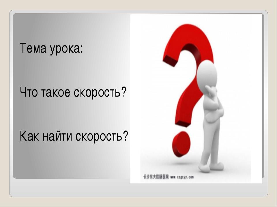 Тема урока: Что такое скорость? Как найти скорость?