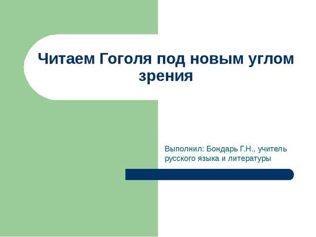 Читаем Гоголя под новым углом зрения Выполнил: Бондарь Г.Н., учитель русского...