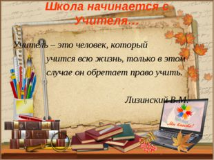 Школа начинается с Учителя… Учитель – это человек, который учится всю жизнь,