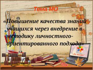 Тема МО «Повышение качества знаний учащихся через внедрение в методику личнос