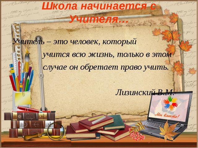 Школа начинается с Учителя… Учитель – это человек, который учится всю жизнь,...