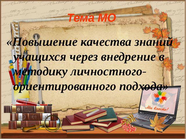 Тема МО «Повышение качества знаний учащихся через внедрение в методику личнос...