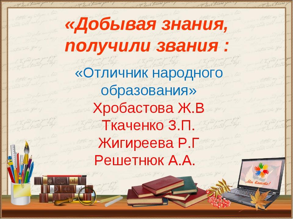 «Добывая знания, получили звания : «Отличник народного образования» Хробастов...