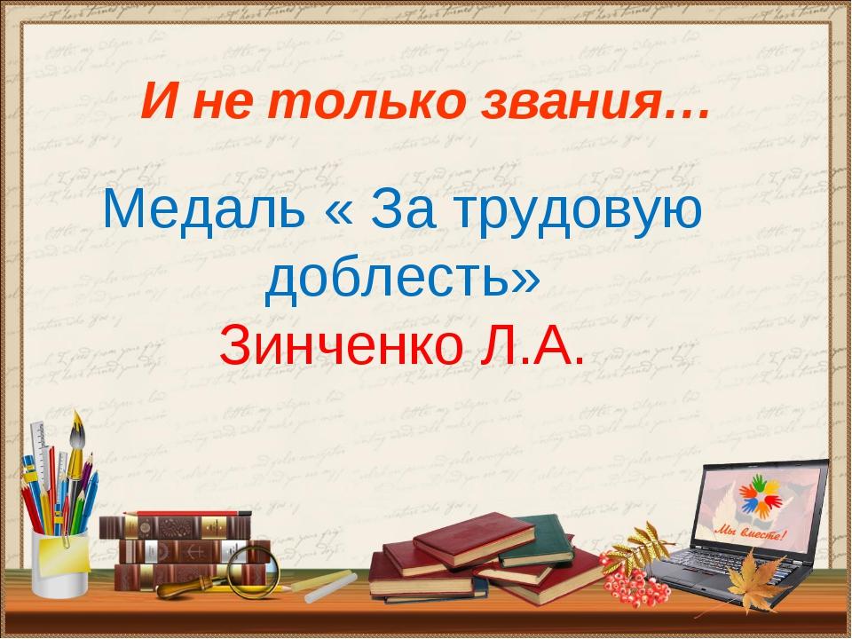 И не только звания… Медаль « За трудовую доблесть» Зинченко Л.А.