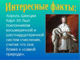 Король Швеции Карл XII был поклонником восьмеричной и шестнадцатеричной систе