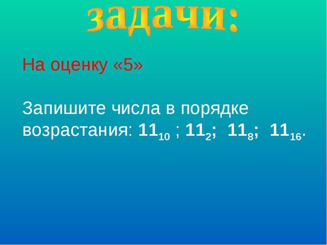 На оценку «5» Запишите числа в порядке возрастания: 1110 ; 112; 118; 1116.