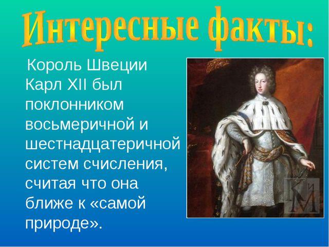 Король Швеции Карл XII был поклонником восьмеричной и шестнадцатеричной систе...