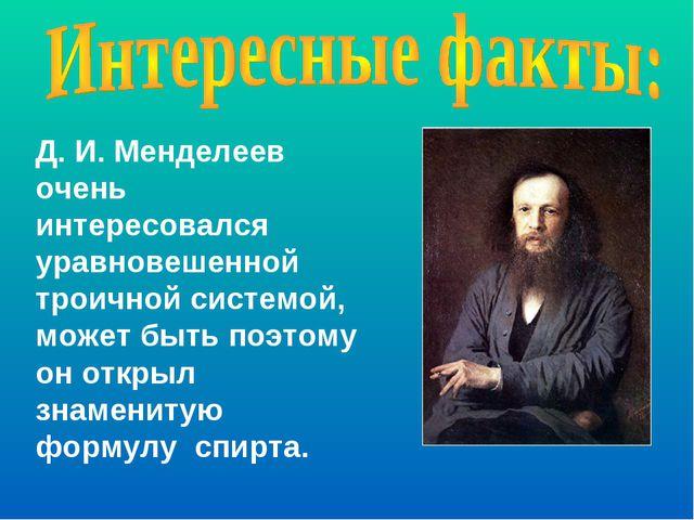 Д. И. Менделеев очень интересовался уравновешенной троичной системой, может б...