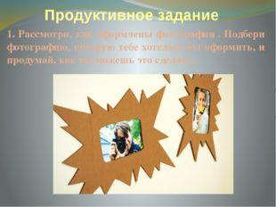 Продуктивное задание 1. Рассмотри, как оформлены фотографии . Подбери фотогра