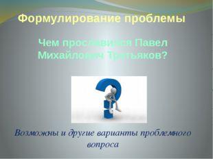 Формулирование проблемы Чем прославился Павел Михайлович Третьяков? Возможны