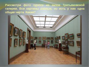 Рассмотри фото одного из залов Третьяковской галереи. Все картины разные, но