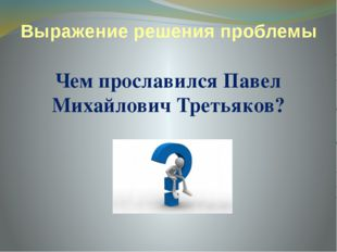 Выражение решения проблемы Чем прославился Павел Михайлович Третьяков?