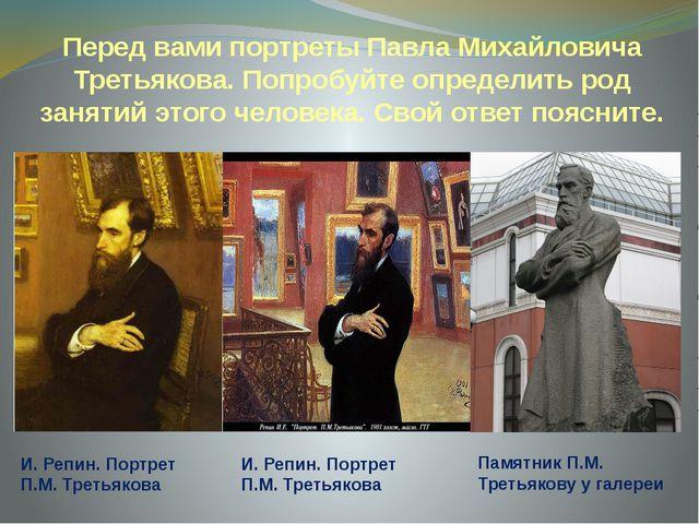 Перед вами портреты Павла Михайловича Третьякова. Попробуйте определить род з...