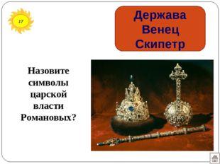 17 Держава Венец Скипетр Назовите символы царской власти Романовых?