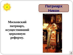 19 Патриарх Никон Московский патриарх, осуществивший церковную реформу.