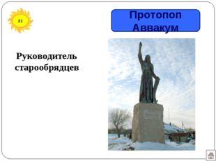 21 Руководитель старообрядцев Протопоп Аввакум