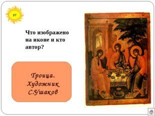 27 Троица. Художник С.Ушаков Что изображено на иконе и кто автор?