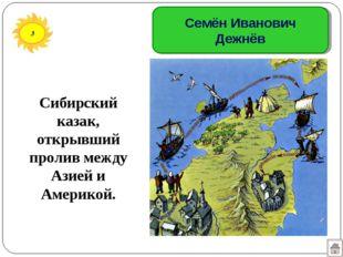 3 Семён Иванович Дежнёв Сибирский казак, открывший пролив между Азией и Амери