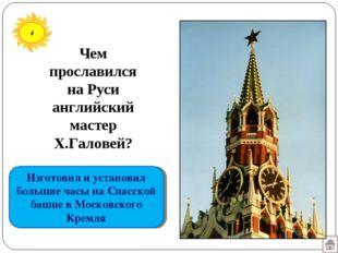 Изготовил и установил большие часы на Спасской башне в Московского Кремля 4 Ч