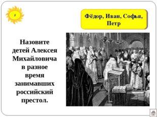 5 Фёдор, Иван, Софья, Петр Назовите детей Алексея Михайловичав разное время з