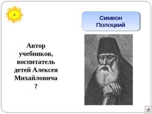 6 Симеон Полоцкий Автор учебников, воспитатель детей Алексея Михайловича?